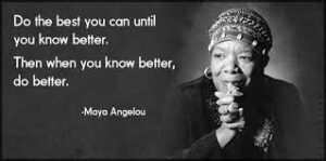 """A black and white photograph of Maya Angelou alongside her quote """"Do the best you can until you know better. Then when you know better, do better)"""