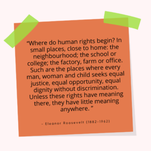 """""""Where do human rights begin? In small places, close to home: the neighbourhood; the school or college; the factory, farm or office. Such are the places where every man, woman and child seeks equal justice, equal opportunity, equal dignity without discrimination. Unless these rights have meaning there, they have little meaning anywhere. – Eleanor Roosevelt (1882-1962)"""""""